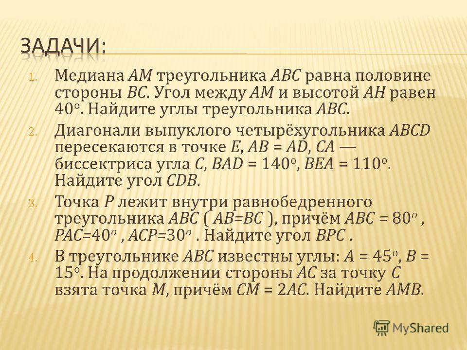 1. Медиана AM треугольника ABC равна половине стороны BC. Угол между AM и высотой AH равен 40 o. Найдите углы треугольника ABC. 2. Диагонали выпуклого четырёхугольника ABCD пересекаются в точке E, AB = AD, CA биссектриса угла C, BAD = 140 o, BEA = 11