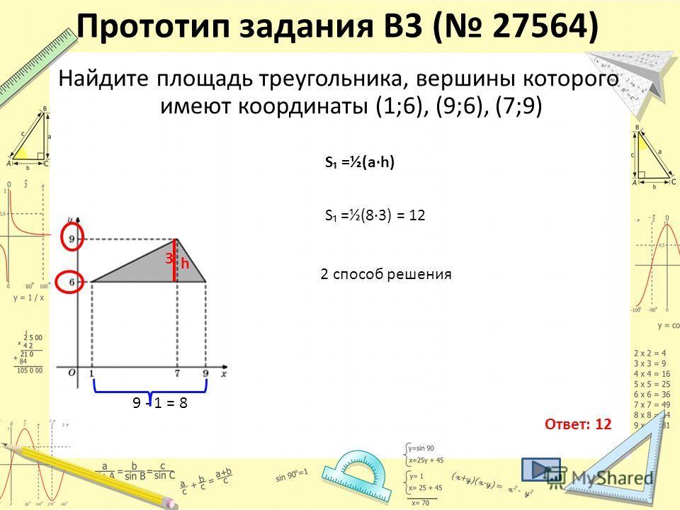 Найдите площадь треугольника, вершины которого имеют координаты (1;6), (9;6), (7;9) Ответ: 12 S =½(a·h) 9 - 1 = 8 h 3 S =½(8·3) = 12 2 способ решения