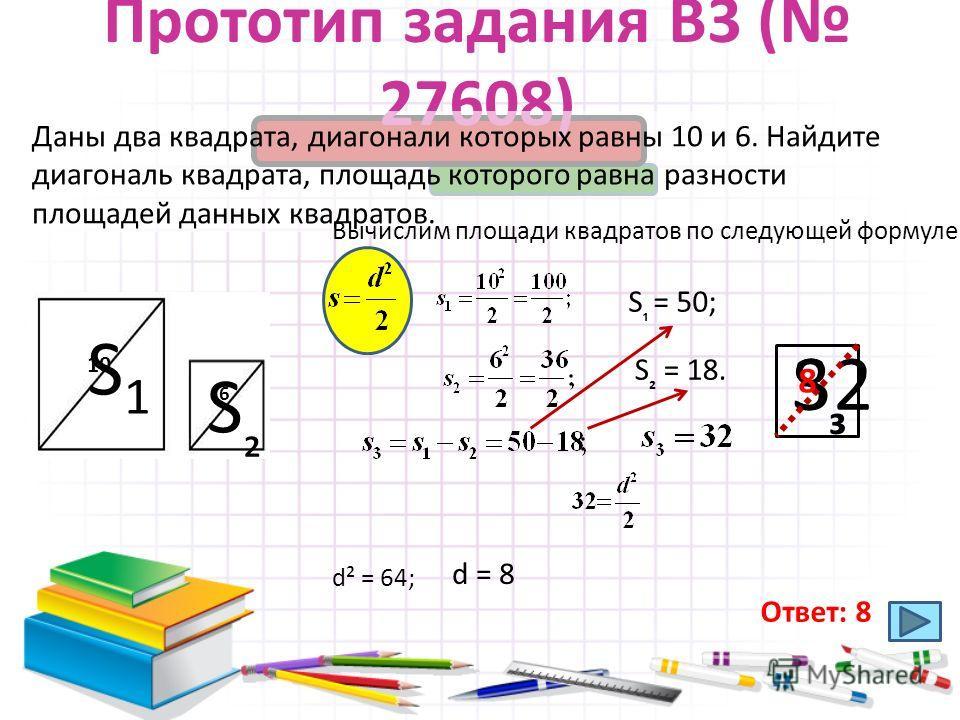 Прототип задания B3 ( 27608) Даны два квадрата, диагонали которых равны 10 и 6. Найдите диагональ квадрата, площадь которого равна разности площадей данных квадратов. 10 6 Вычислим площади квадратов по следующей формуле: S1S1 S = 50; S = 18. S S 32 d