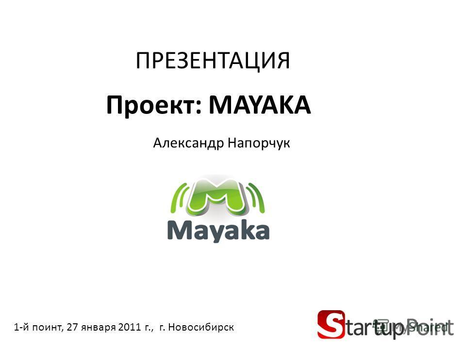 Проект: MAYAKA Александр Напорчук 1-й поинт, 27 января 2011 г., г. Новосибирск ПРЕЗЕНТАЦИЯ