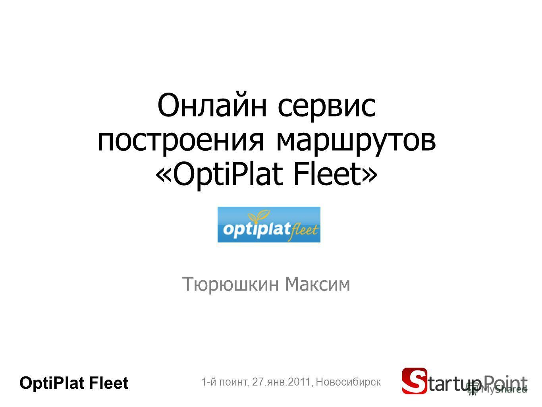 Онлайн сервис построения маршрутов «OptiPlat Fleet» Тюрюшкин Максим 1-й поинт, 27.янв.2011, Новосибирск OptiPlat Fleet