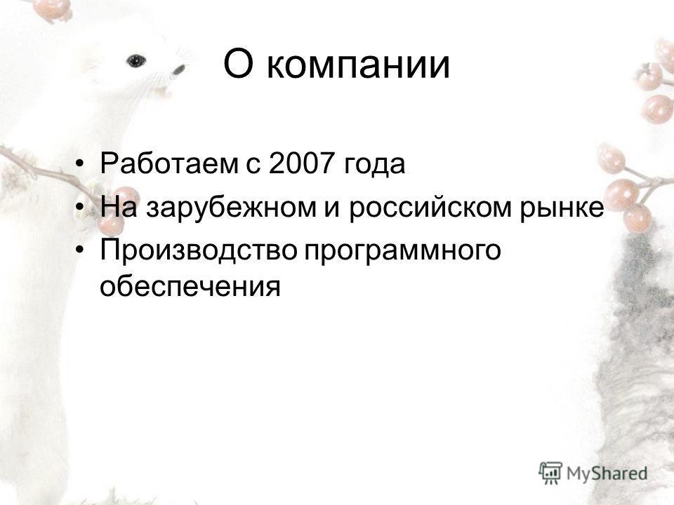 О компании Работаем с 2007 года На зарубежном и российском рынке Производство программного обеспечения