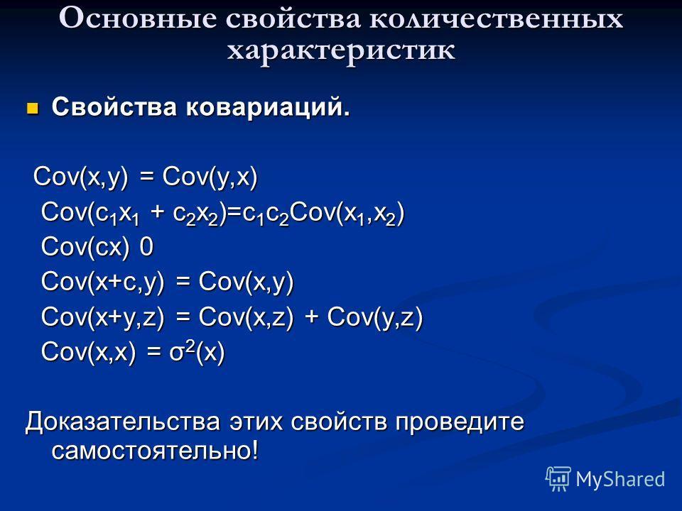 Основные свойства количественных характеристик Свойства ковариаций. Свойства ковариаций. Cov(x,y) = Cov(y,x) Cov(x,y) = Cov(y,x) Cov(c 1 x 1 + c 2 x 2 )=c 1 c 2 Cov(x 1,x 2 ) Cov(c 1 x 1 + c 2 x 2 )=c 1 c 2 Cov(x 1,x 2 ) Cov(cx) 0 Cov(cx) 0 Cov(x+c,y