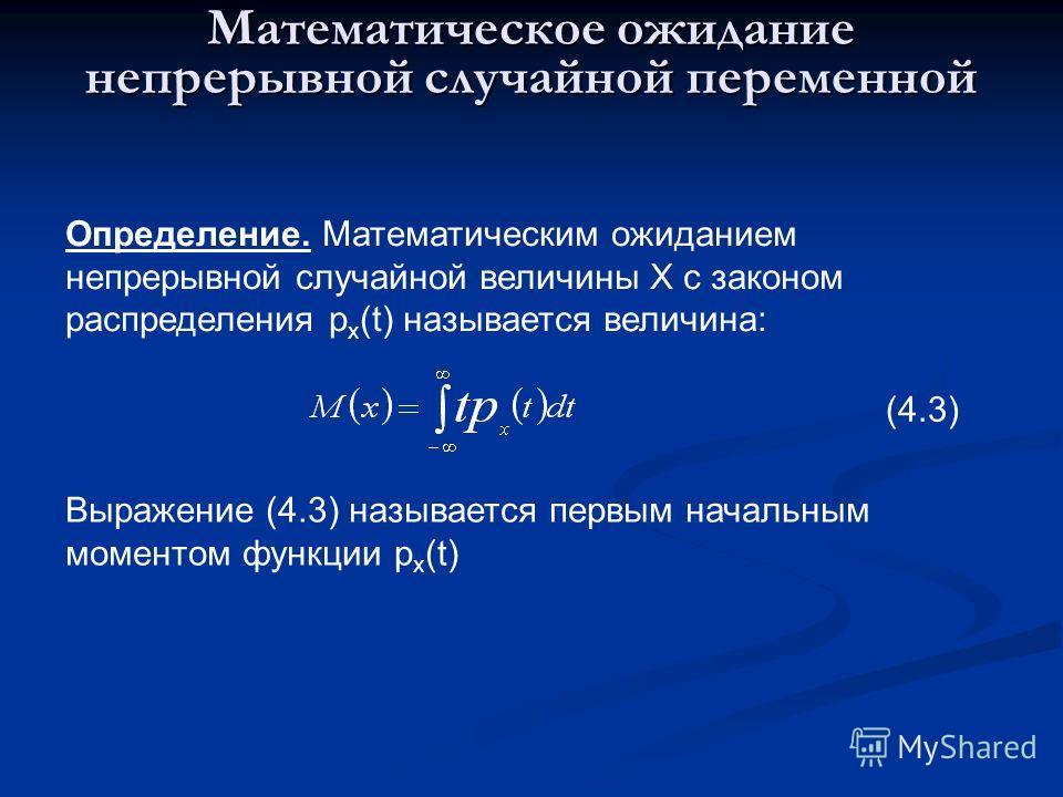 Математическое ожидание непрерывной случайной переменной Определение. Математическим ожиданием непрерывной случайной величины Х с законом распределения р x (t) называется величина: (4.3) Выражение (4.3) называется первым начальным моментом функции р