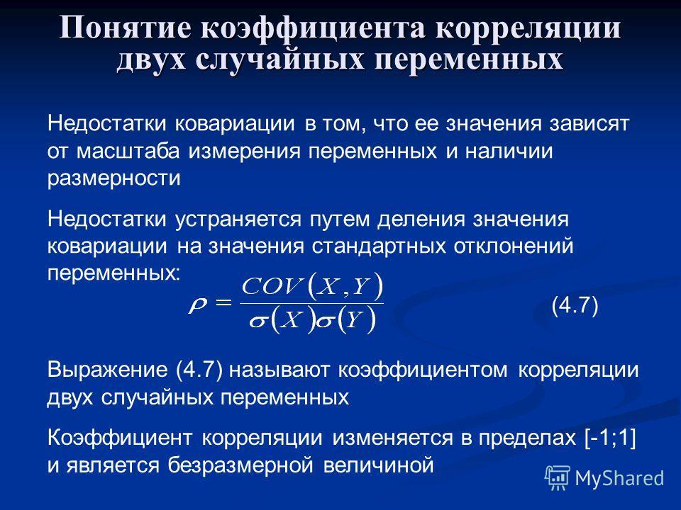 Понятие коэффициента корреляции двух случайных переменных Недостатки ковариации в том, что ее значения зависят от масштаба измерения переменных и наличии размерности Недостатки устраняется путем деления значения ковариации на значения стандартных отк