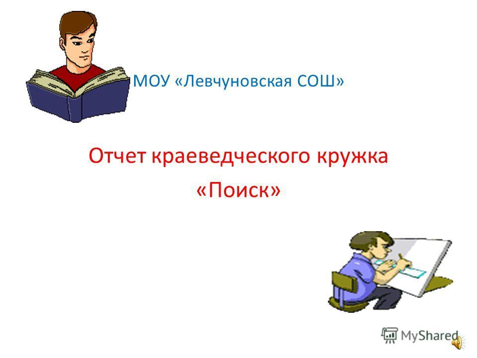 МОУ «Левчуновская СОШ» Отчет краеведческого кружка «Поиск»