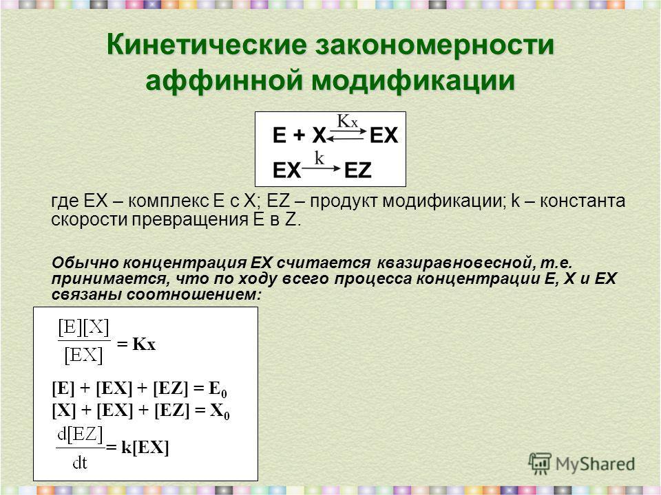 где EX – комплекс E с X; EZ – продукт модификации; k – константа скорости превращения E в Z. Обычно концентрация EX считается квазиравновесной, т.е. принимается, что по ходу всего процесса концентрации E, X и EX связаны соотношением: = Kx [E] + [EX]