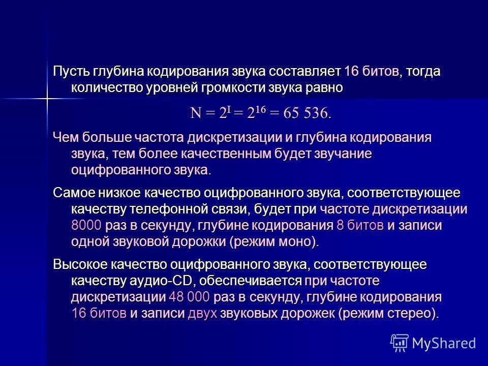 Пусть глубина кодирования звука составляет 16 битов, тогда количество уровней громкости звука равно N = 2 I = 2 16 = 65 536. Чем больше частота дискретизации и глубина кодирования звука, тем более качественным будет звучание оцифрованного звука. Само