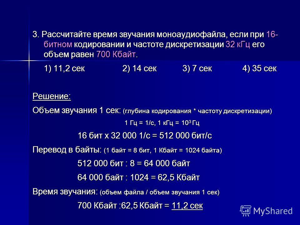 3. Рассчитайте время звучания моноаудиофайла, если при 16- битном кодировании и частоте дискретизации 32 кГц его объем равен 700 Кбайт. 1) 11,2 сек2) 14 сек3) 7 сек4) 35 сек Решение: Объем звучания 1 сек: (глубина кодирования * частоту дискретизации)