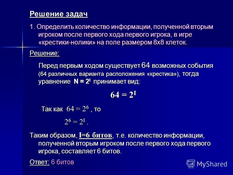Решение задач 1. Определить количество информации, полученной вторым игроком после первого хода первого игрока, в игре «крестики-нолики» на поле размером 8х8 клеток. Решение: Перед первым ходом существует 64 возможных события (64 различных варианта р