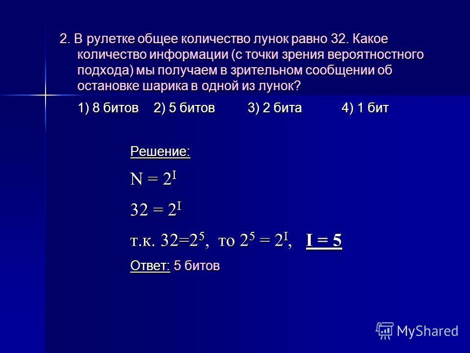 2. В рулетке общее количество лунок равно 32. Какое количество информации (с точки зрения вероятностного подхода) мы получаем в зрительном сообщении об остановке шарика в одной из лунок? 1) 8 битов2) 5 битов 3) 2 бита4) 1 бит Решение: N = 2 I 32 = 2