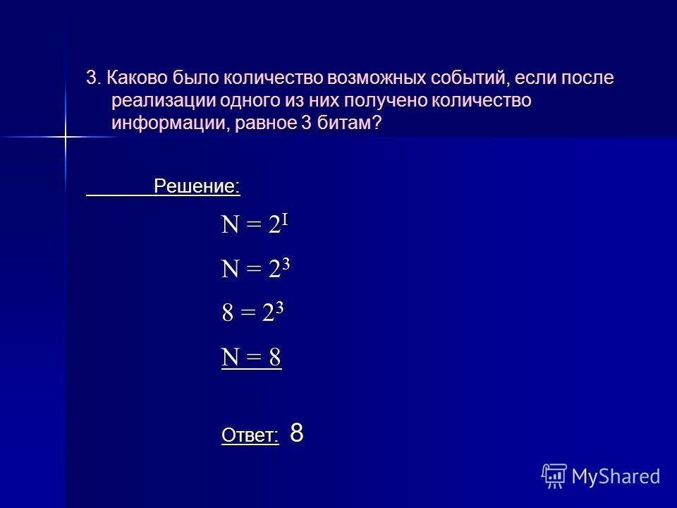 3. Каково было количество возможных событий, если после реализации одного из них получено количество информации, равное 3 битам? Решение: N = 2 I N = 2 3 8 = 2 3 N = 8 Ответ: 8