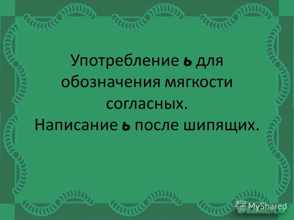 ь ь Употребление ь для обозначения мягкости согласных. Написание ь после шипящих.