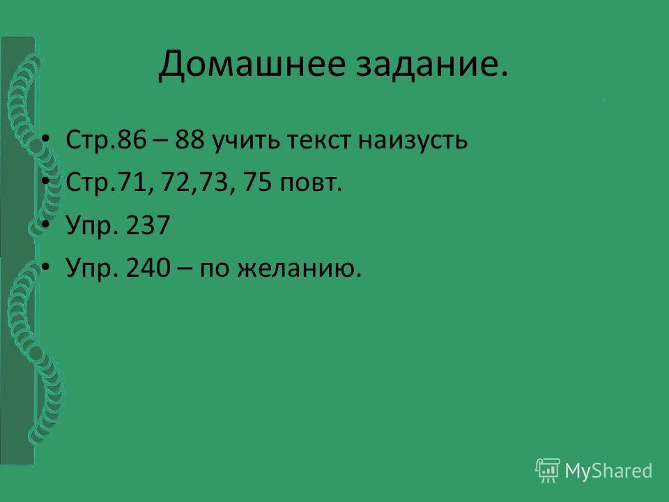 Домашнее задание. Стр.86 – 88 учить текст наизусть Стр.71, 72,73, 75 повт. Упр. 237 Упр. 240 – по желанию.