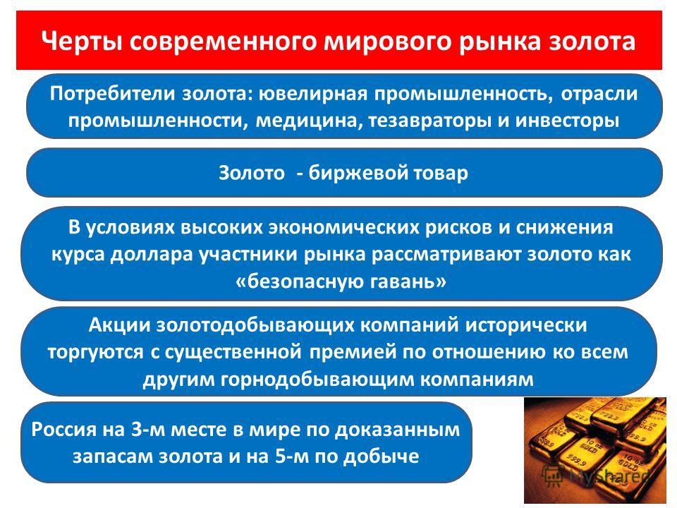 Черты современного мирового рынка золота Акции золотодобывающих компаний исторически торгуются с существенной премией по отношению ко всем другим горнодобывающим компаниям Россия на 3-м месте в мире по доказанным запасам золота и на 5-м по добыче В у