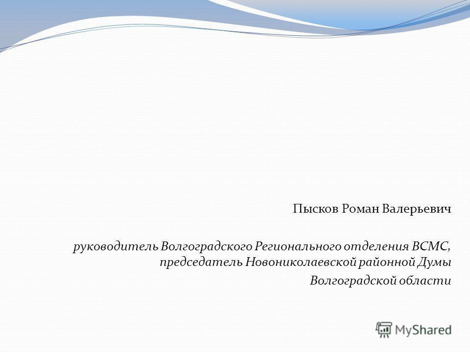 Пысков Роман Валерьевич руководитель Волгоградского Регионального отделения ВСМС, председатель Новониколаевской районной Думы Волгоградской области