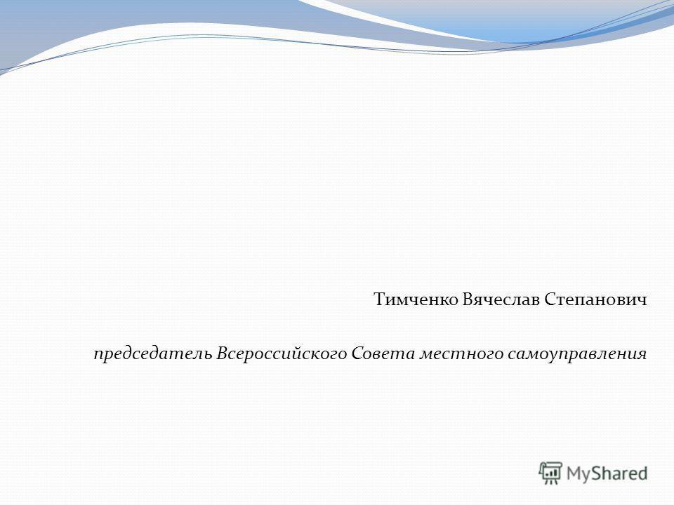 Тимченко Вячеслав Степанович председатель Всероссийского Совета местного самоуправления