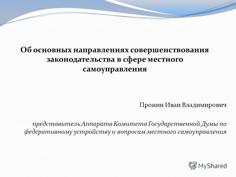 Пронин Иван Владимирович представитель Аппарата Комитета Государственной Думы по федеративному устройству и вопросам местного самоуправления
