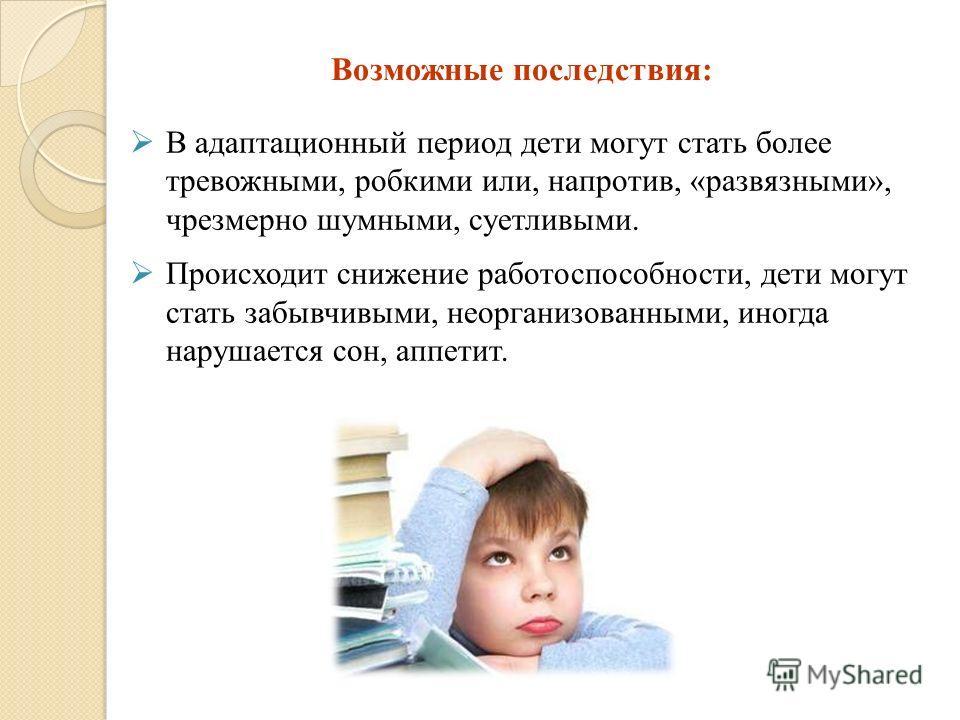 Возможные последствия: В адаптационный период дети могут стать более тревожными, робкими или, напротив, «развязными», чрезмерно шумными, суетливыми. Происходит снижение работоспособности, дети могут стать забывчивыми, неорганизованными, иногда наруша
