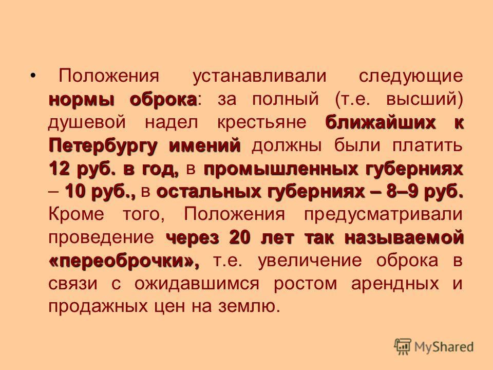 нормы оброка ближайших к Петербургу имений 12 руб. в год,промышленных губерниях 10 руб.,остальных губерниях – 8–9 руб. через 20 лет так называемой «переоброчки», Положения устанавливали следующие нормы оброка: за полный (т.е. высший) душевой надел кр