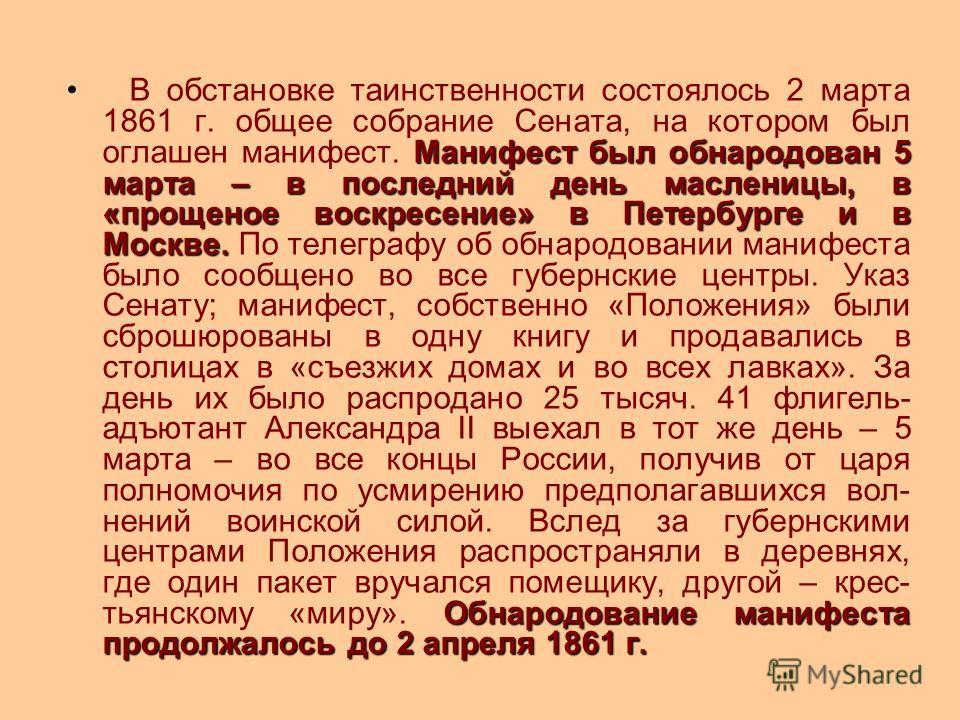 Манифест был обнародован 5 марта – в последний день масленицы, в «прощеное воскресение» в Петербурге и в Москве. Обнародование манифеста продолжалось до 2 апреля 1861 г. В обстановке таинственности состоялось 2 марта 1861 г. общее собрание Сената, на