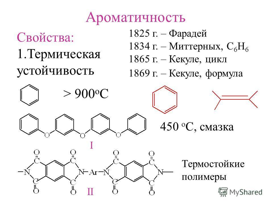 Ароматичность 1825 г. – Фарадей 1834 г. – Миттерных, С 6 H 6 1865 г. – Кекуле, цикл 1869 г. – Кекуле, формула Свойства: 1.Термическая устойчивость > 900 o C 450 o C, смазка Термостойкие полимеры I II