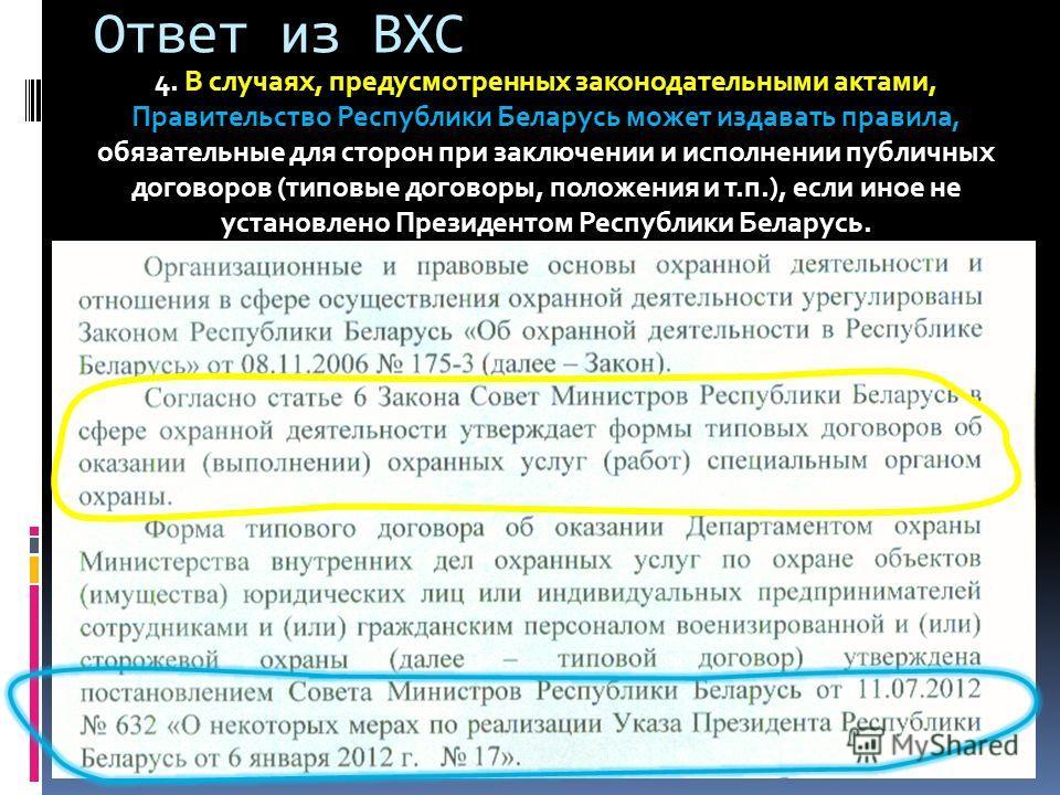 Ответ из ВХС 4. В случаях, предусмотренных законодательными актами, Правительство Республики Беларусь может издавать правила, обязательные для сторон при заключении и исполнении публичных договоров (типовые договоры, положения и т.п.), если иное не у