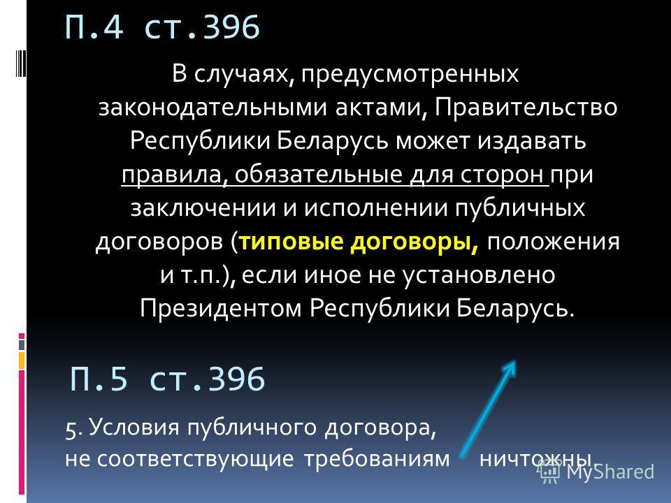 П.4 ст.396 В случаях, предусмотренных законодательными актами, Правительство Республики Беларусь может издавать правила, обязательные для сторон при заключении и исполнении публичных договоров (типовые договоры, положения и т.п.), если иное не устано