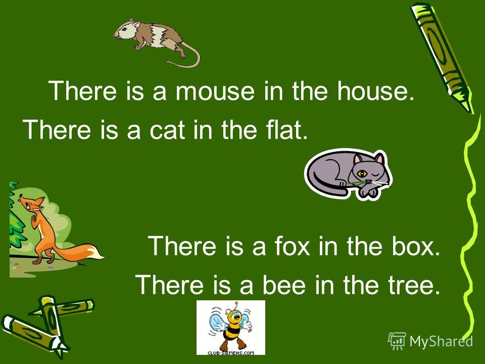 There is a mouse in the house. There is a cat in the flat. There is a fox in the box. There is a bee in the tree.