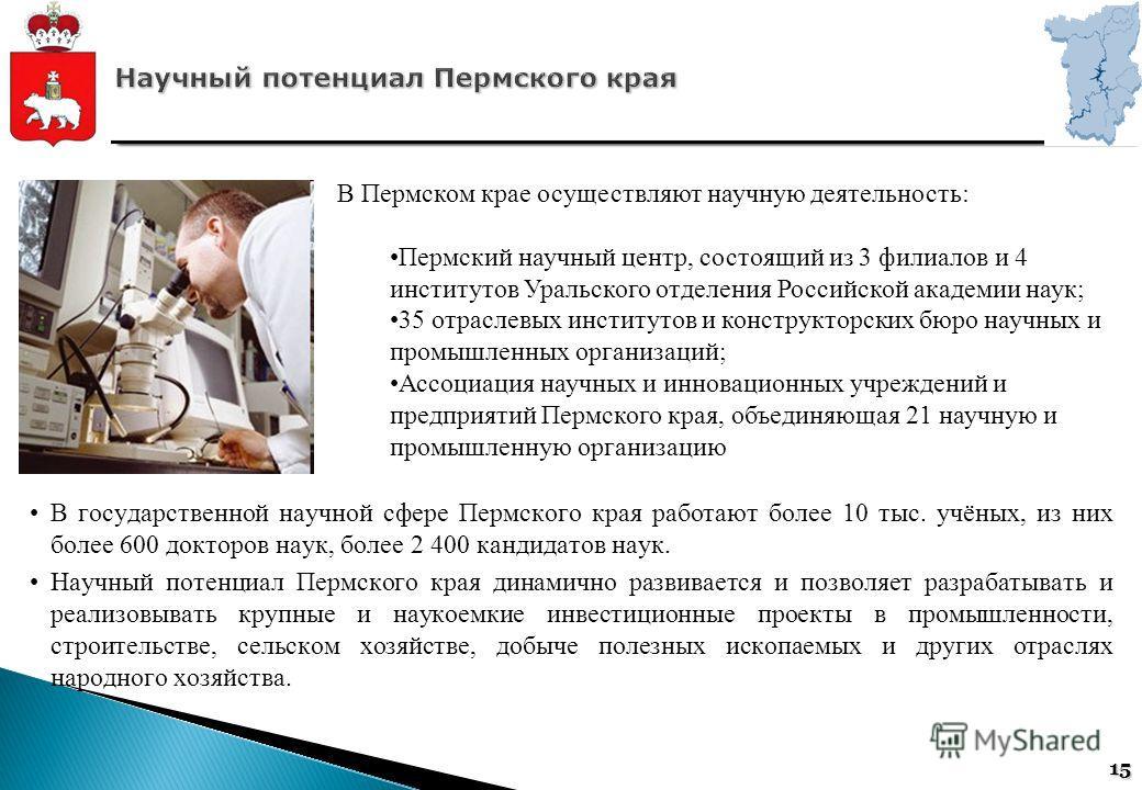 15 В государственной научной сфере Пермского края работают более 10 тыс. учёных, из них более 600 докторов наук, более 2 400 кандидатов наук. Научный потенциал Пермского края динамично развивается и позволяет разрабатывать и реализовывать крупные и н