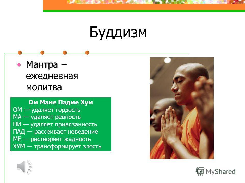 Буддизм МантраМантра – ежедневная молитва Ом Мане Падме Хум ОМ удаляет гордость МА удаляет ревность НИ удаляет привязанность ПАД рассеивает неведение МЕ растворяет жадность ХУМ трансформирует злость