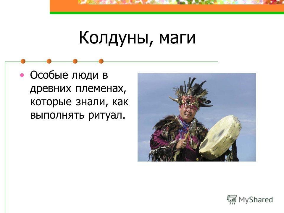 Колдуны, маги Особые люди в древних племенах, которые знали, как выполнять ритуал.