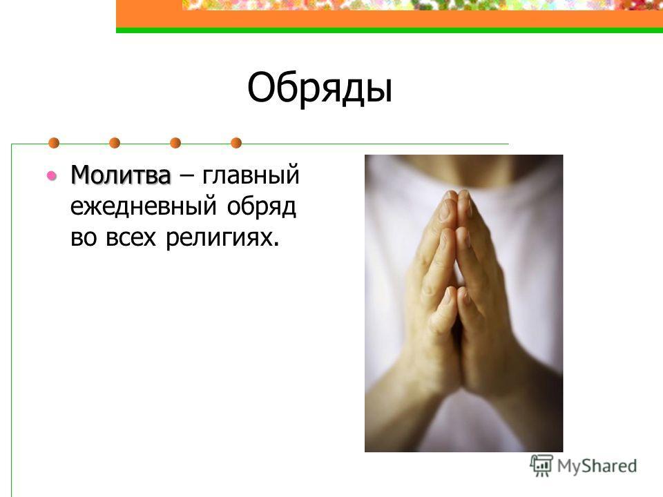 Обряды МолитваМолитва – главный ежедневный обряд во всех религиях.
