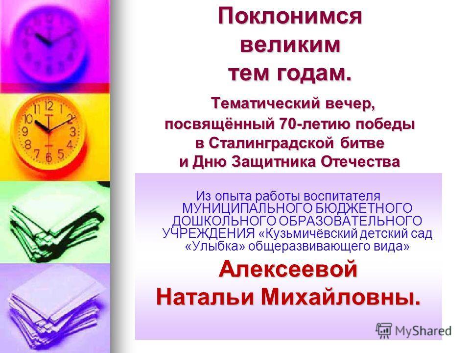 Поклонимся великим тем годам. Тематический вечер, посвящённый 70-летию победы в Сталинградской битве и Дню Защитника Отечества Из опыта работы воспитателя МУНИЦИПАЛЬНОГО БЮДЖЕТНОГО ДОШКОЛЬНОГО ОБРАЗОВАТЕЛЬНОГО УЧРЕЖДЕНИЯ «Кузьмичёвский детский сад «У