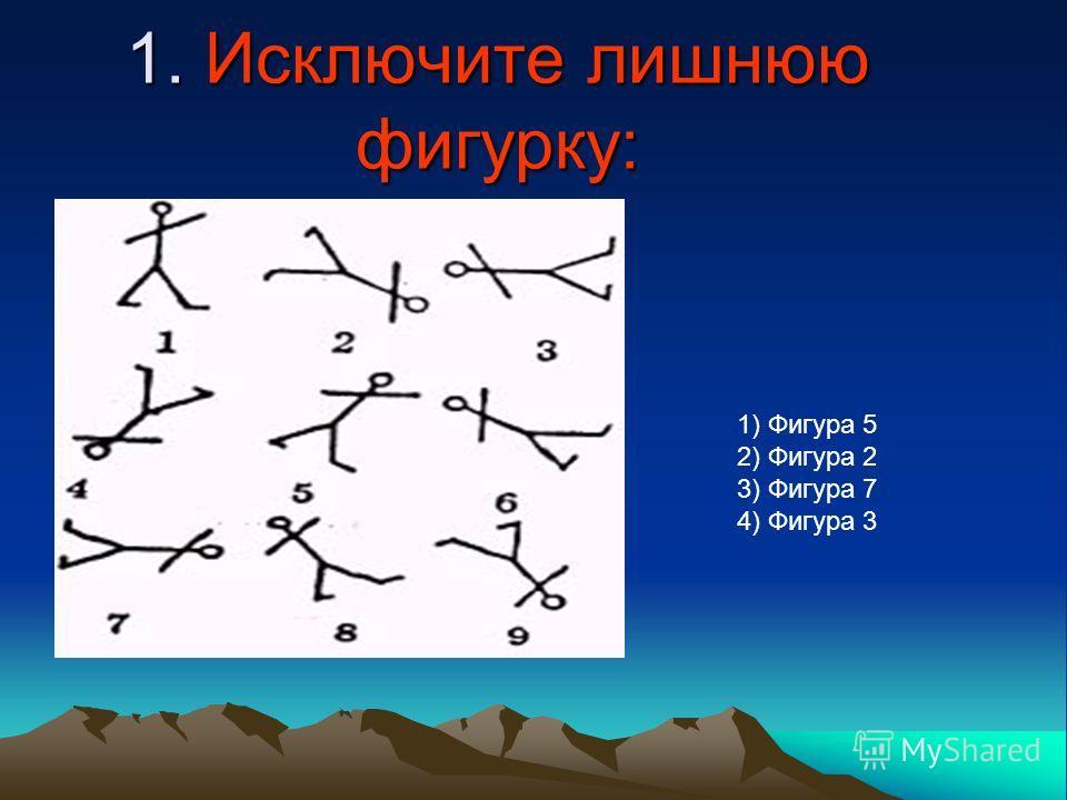 1. Исключите лишнюю фигурку: 1) Фигура 5 2) Фигура 2 3) Фигура 7 4) Фигура 3