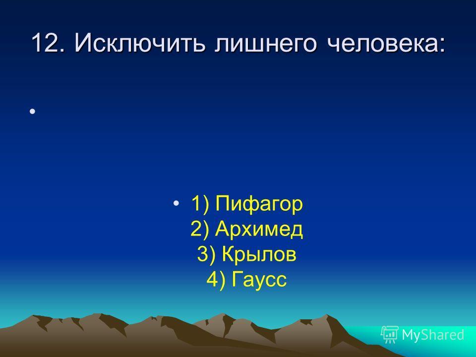 12. Исключить лишнего человека: 1) Пифагор 2) Архимед 3) Крылов 4) Гаусс