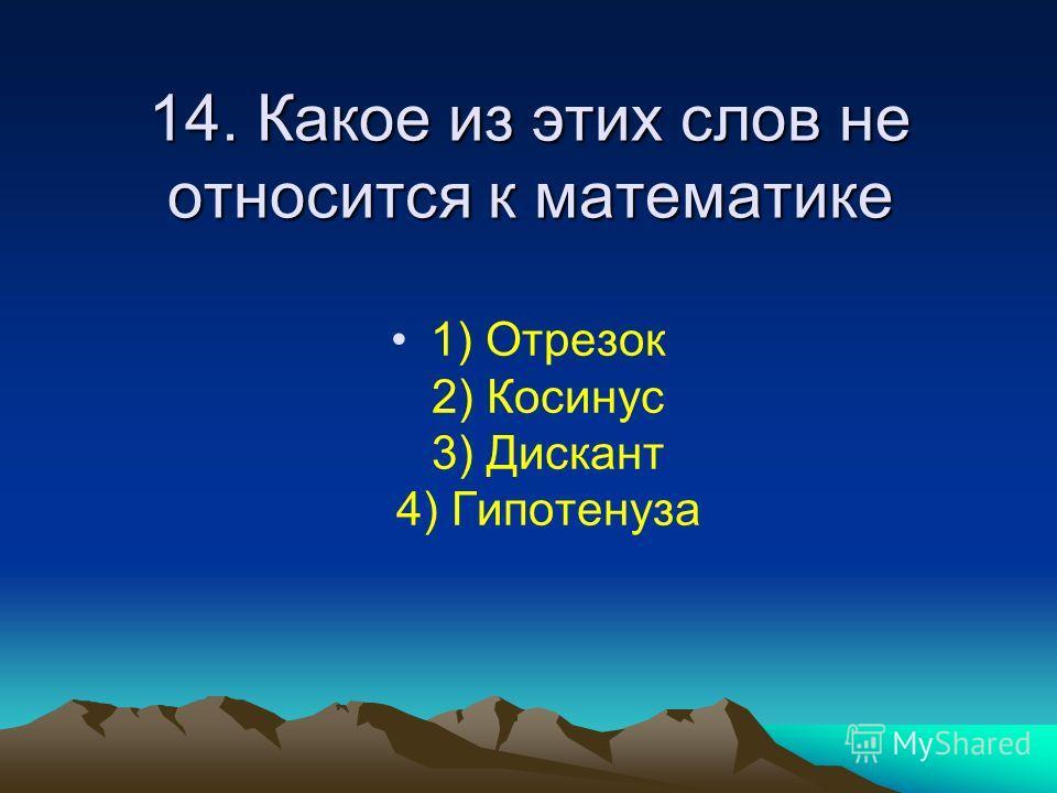 14. Какое из этих слов не относится к математике 1) Отрезок 2) Косинус 3) Дискант 4) Гипотенуза