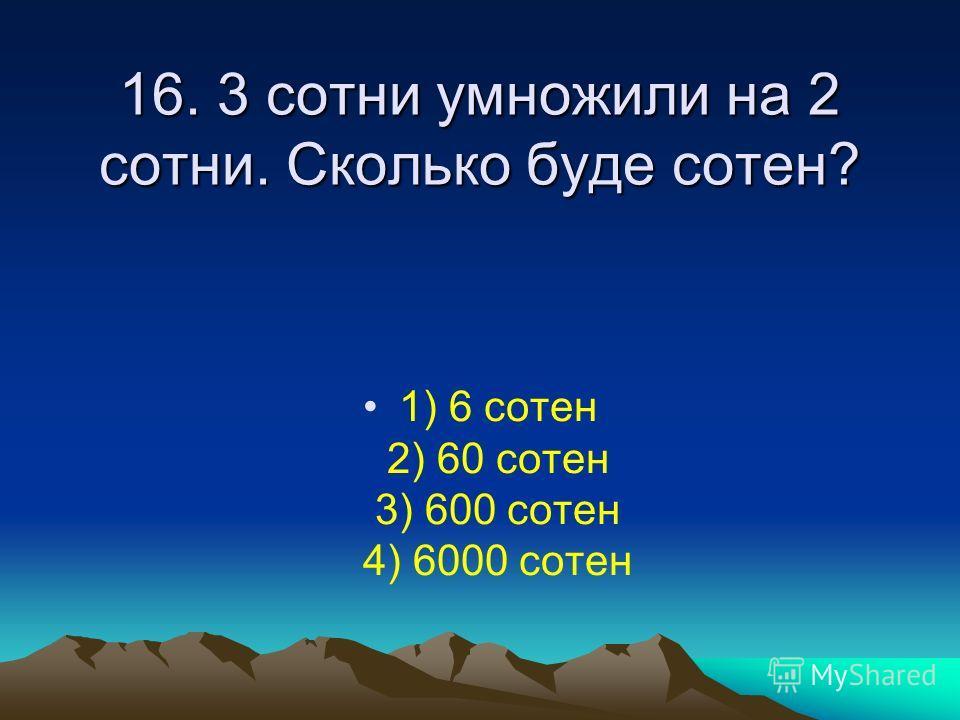 16. 3 сотни умножили на 2 сотни. Сколько буде сотен? 1) 6 сотен 2) 60 сотен 3) 600 сотен 4) 6000 сотен