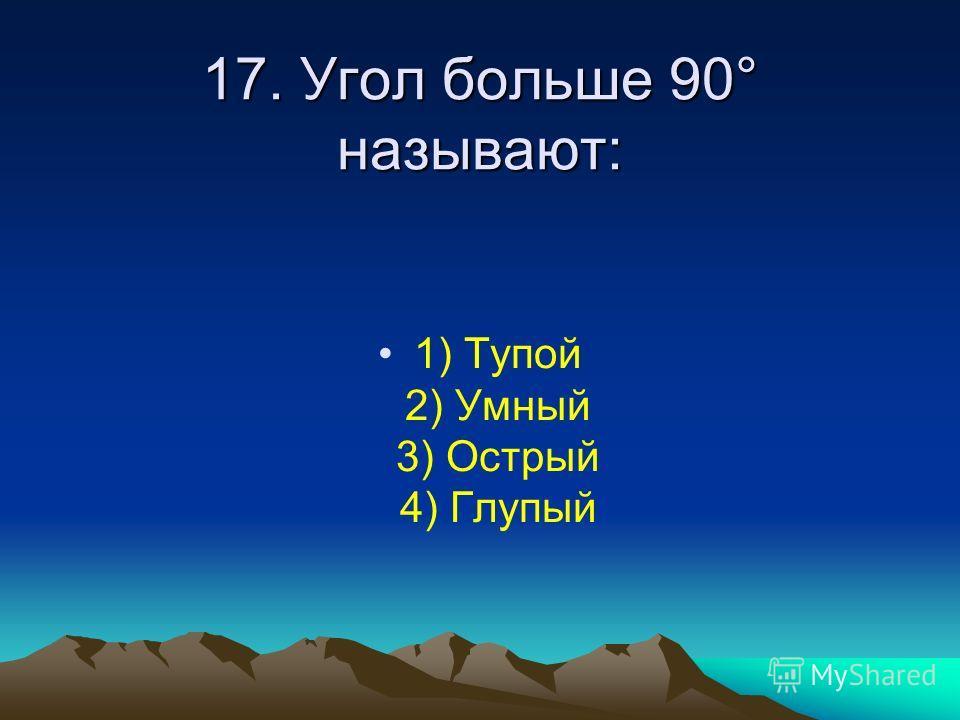17. Угол больше 90° называют: 1) Тупой 2) Умный 3) Острый 4) Глупый