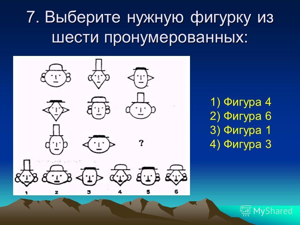 7. Выберите нужную фигурку из шести пронумерованных: 1) Фигура 4 2) Фигура 6 3) Фигура 1 4) Фигура 3