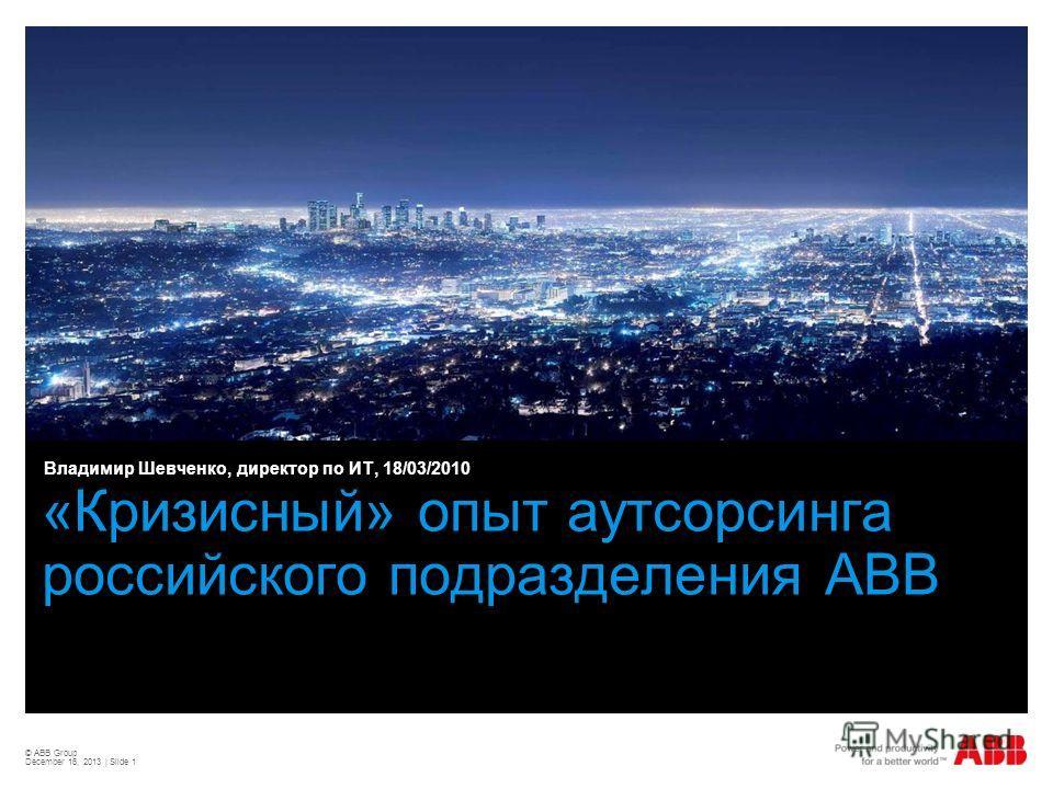 © ABB Group December 16, 2013 | Slide 1 «Кризисный» опыт аутсорсинга российского подразделения ABB Владимир Шевченко, директор по ИТ, 18/03/2010
