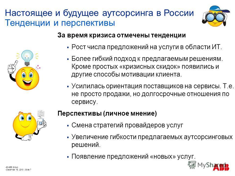 © ABB Group December 16, 2013 | Slide 7 Настоящее и будущее аутсорсинга в России За время кризиса отмечены тенденции Рост числа предложений на услуги в области ИТ. Более гибкий подход к предлагаемым решениям. Кроме простых «кризисных скидок» появилис