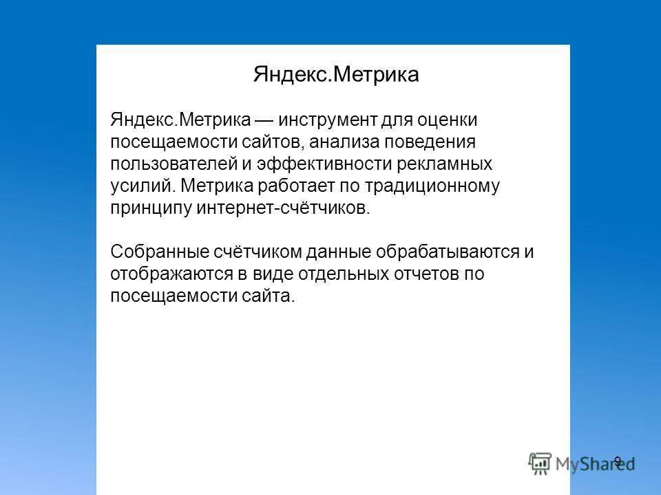 9 Яндекс.Метрика Яндекс.Метрика инструмент для оценки посещаемости сайтов, анализа поведения пользователей и эффективности рекламных усилий. Метрика работает по традиционному принципу интернет-счётчиков. Собранные счётчиком данные обрабатываются и от