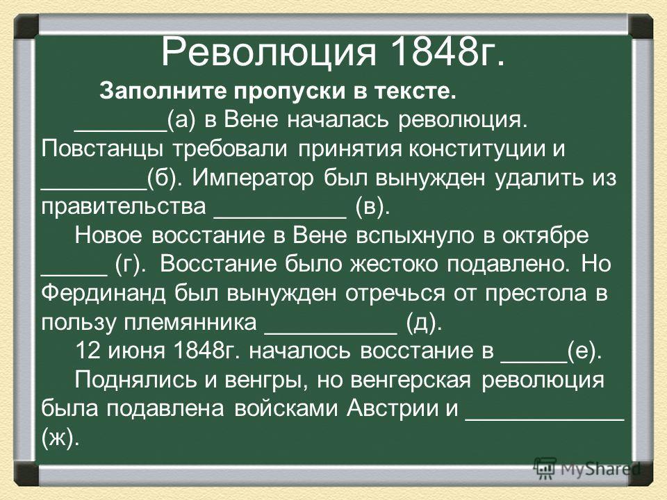 Революция 1848г. Заполните пропуски в тексте. _______(а) в Вене началась революция. Повстанцы требовали принятия конституции и ________(б). Император был вынужден удалить из правительства __________ (в). Новое восстание в Вене вспыхнуло в октябре ___