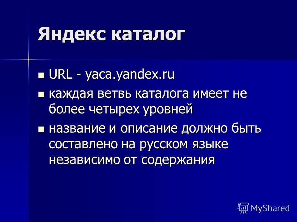 Яндекс каталог URL - yaca.yandex.ru URL - yaca.yandex.ru каждая ветвь каталога имеет не более четырех уровней каждая ветвь каталога имеет не более четырех уровней название и описание должно быть составлено на русском языке независимо от содержания на