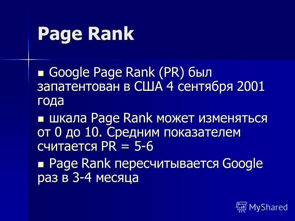 Page Rank Google Page Rank (PR) был запатентован в США 4 сентября 2001 года Google Page Rank (PR) был запатентован в США 4 сентября 2001 года шкала Page Rank может изменяться от 0 до 10. Средним показателем считается PR = 5-6 шкала Page Rank может из