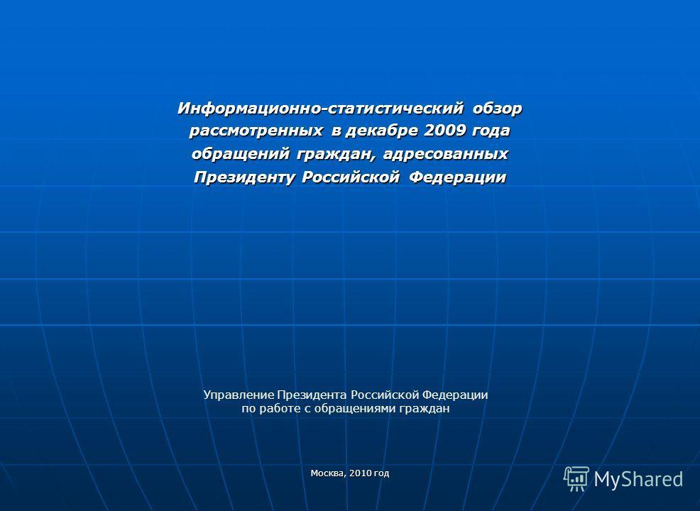 Информационно-статистический обзор рассмотренных в декабре 2009 года обращений граждан, адресованных Президенту Российской Федерации Москва, 2010 год Управление Президента Российской Федерации по работе с обращениями граждан