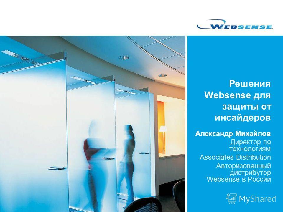 Решения Websense для защиты от инсайдеров Александр Михайлов Директор по технологиям Associates Distribution Авторизованный дистрибутор Websense в России