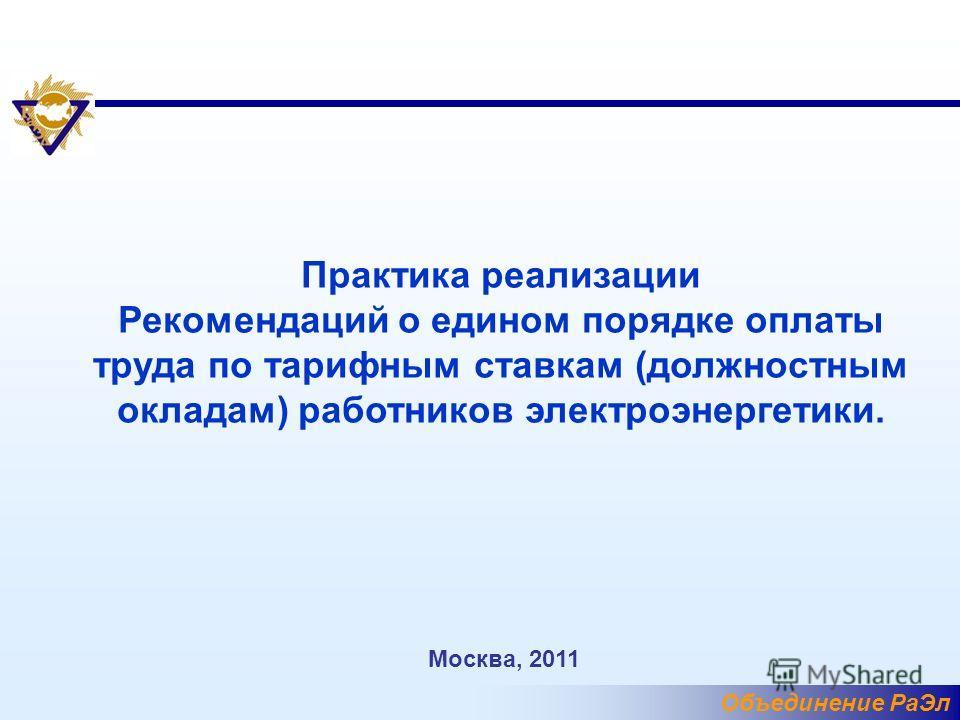Объединение РаЭл Практика реализации Рекомендаций о едином порядке оплаты труда по тарифным ставкам (должностным окладам) работников электроэнергетики. Москва, 2011