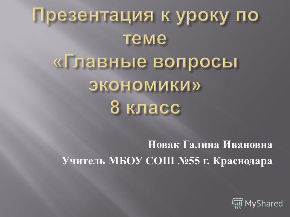 Новак Галина Ивановна Учитель МБОУ СОШ 55 г. Краснодара